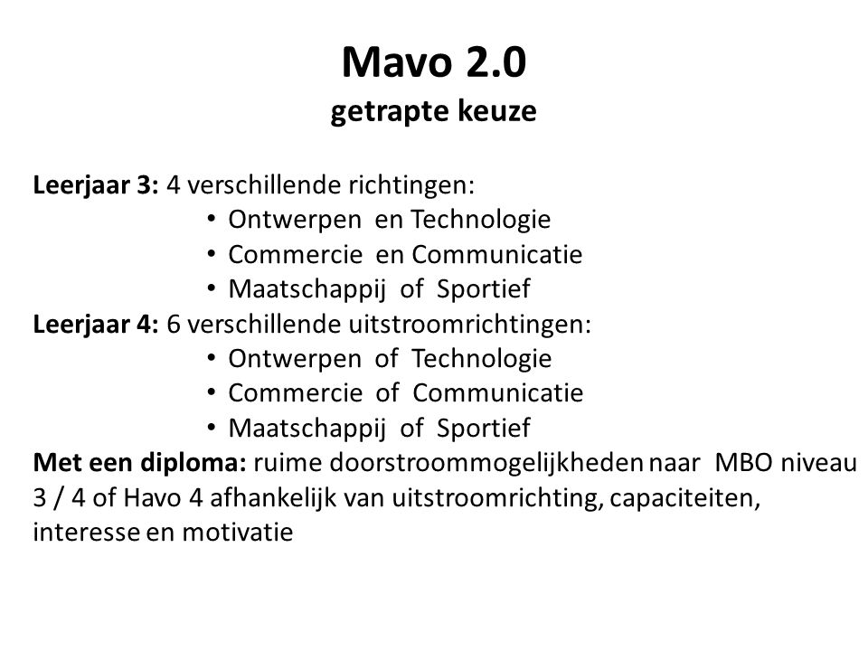 Mavo 2.0 getrapte keuze Leerjaar 3: 4 verschillende richtingen: • Ontwerpen en Technologie • Commercie en Communicatie • Maatschappij of Sportief Leerjaar 4: 6 verschillende uitstroomrichtingen: • Ontwerpen of Technologie • Commercie of Communicatie • Maatschappij of Sportief Met een diploma: ruime doorstroommogelijkheden naar MBO niveau 3 / 4 of Havo 4 afhankelijk van uitstroomrichting, capaciteiten, interesse en motivatie
