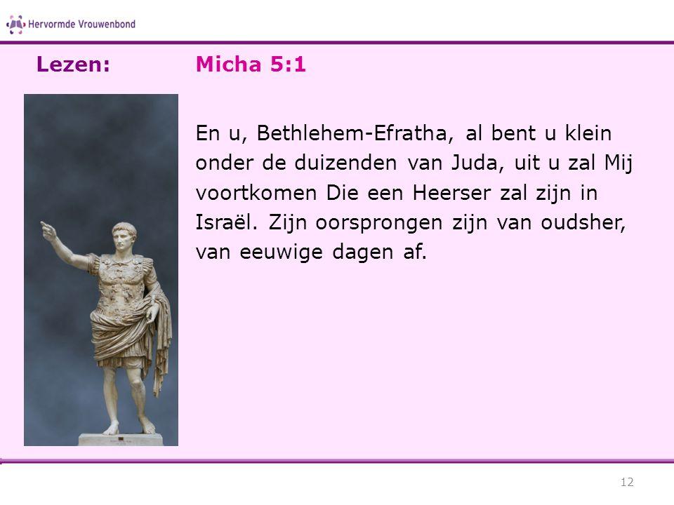 Micha 5:1 En u, Bethlehem-Efratha, al bent u klein onder de duizenden van Juda, uit u zal Mij voortkomen Die een Heerser zal zijn in Israël. Zijn oors