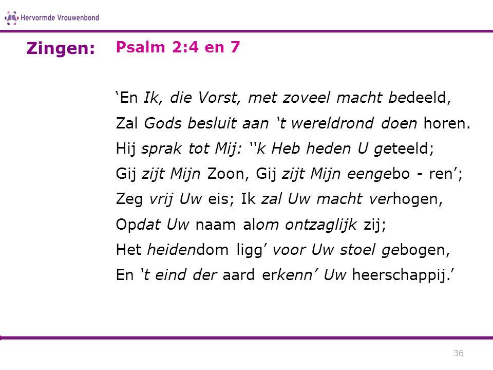 Psalm 2:4 en 7 'En Ik, die Vorst, met zoveel macht bedeeld, Zal Gods besluit aan 't wereldrond doen horen. Hij sprak tot Mij: ''k Heb heden U geteeld;