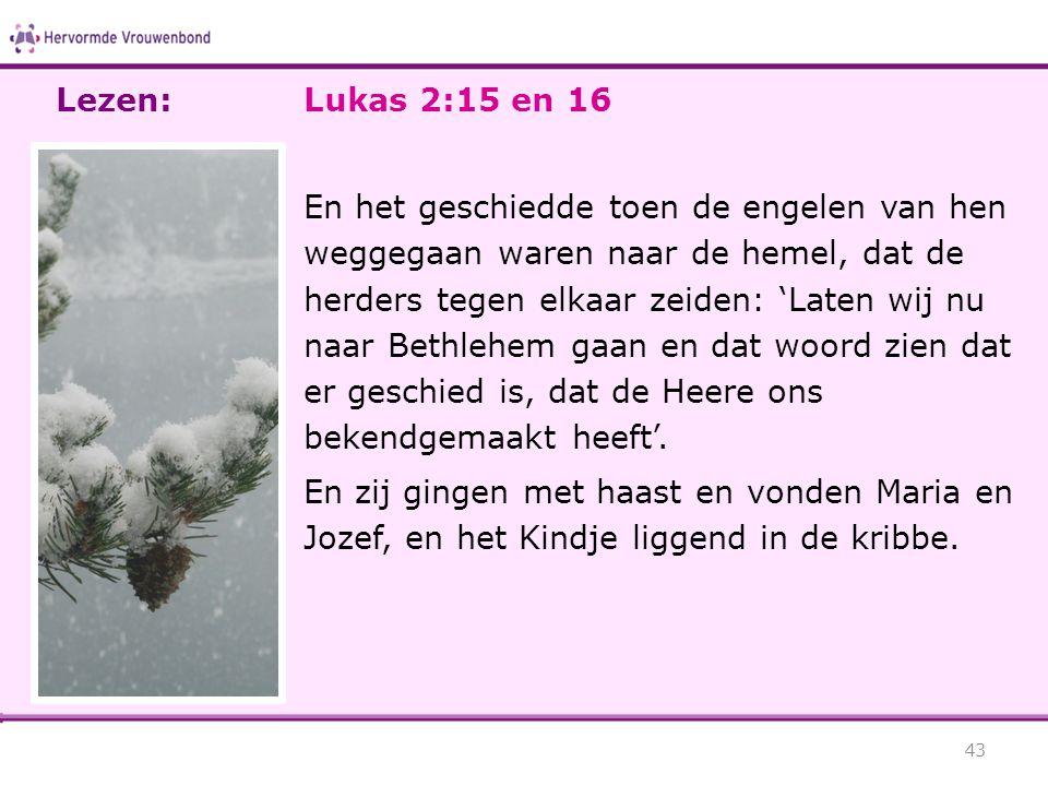 Lukas 2:15 en 16 En het geschiedde toen de engelen van hen weggegaan waren naar de hemel, dat de herders tegen elkaar zeiden: 'Laten wij nu naar Bethl