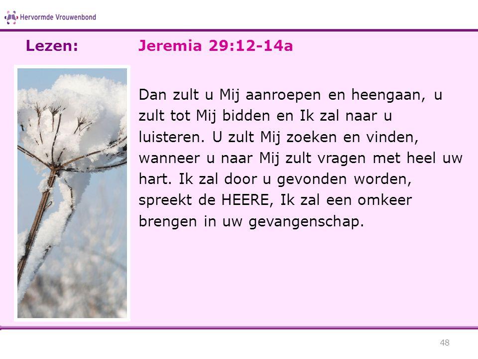 Jeremia 29:12-14a Dan zult u Mij aanroepen en heengaan, u zult tot Mij bidden en Ik zal naar u luisteren. U zult Mij zoeken en vinden, wanneer u naar