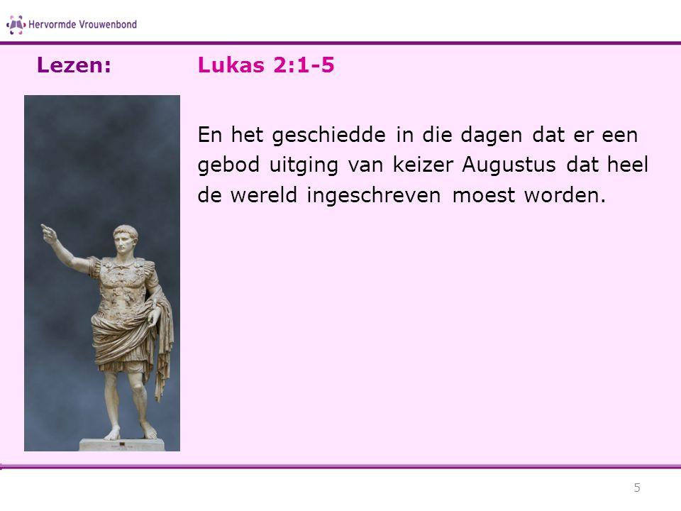 Lukas 2:1-5 En het geschiedde in die dagen dat er een gebod uitging van keizer Augustus dat heel de wereld ingeschreven moest worden. 5 Lezen: