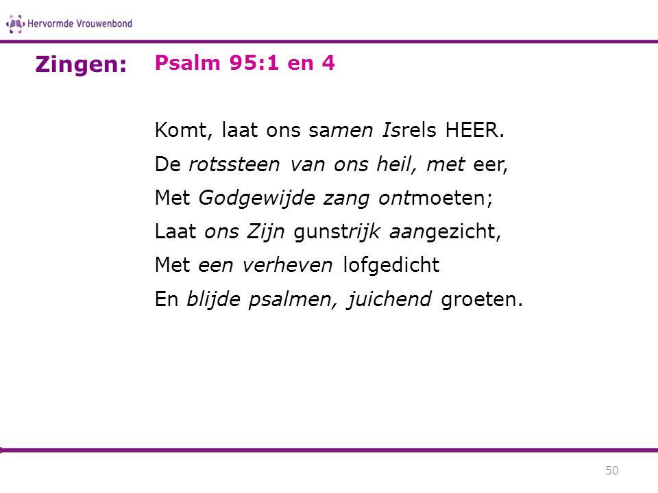Psalm 95:1 en 4 Komt, laat ons samen Isrels HEER. De rotssteen van ons heil, met eer, Met Godgewijde zang ontmoeten; Laat ons Zijn gunstrijk aangezich