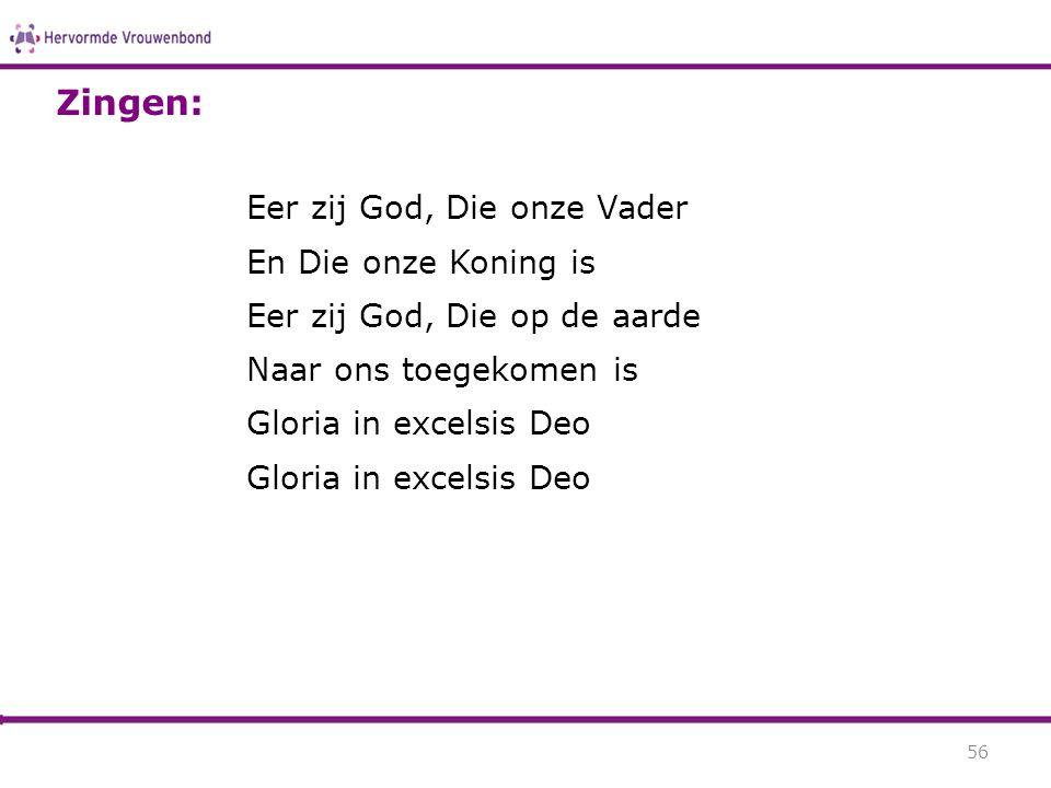 Eer zij God, Die onze Vader En Die onze Koning is Eer zij God, Die op de aarde Naar ons toegekomen is Gloria in excelsis Deo 56 Zingen: