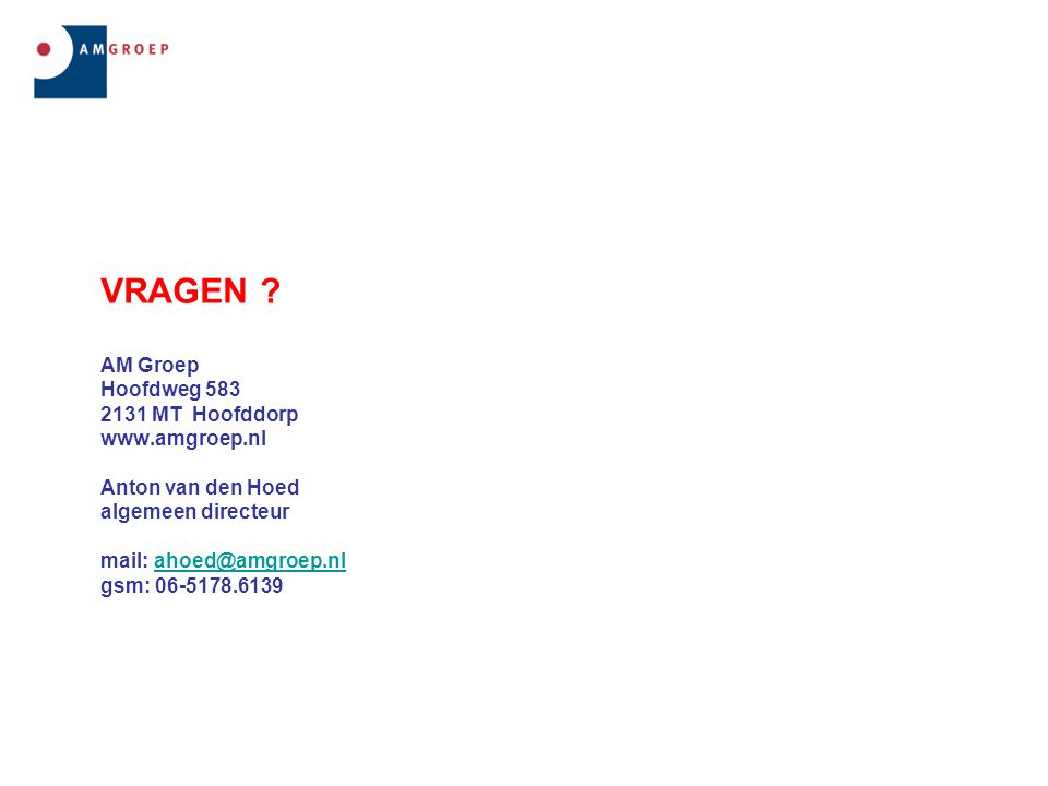VRAGEN ? AM Groep Hoofdweg 583 2131 MT Hoofddorp www.amgroep.nl Anton van den Hoed algemeen directeur mail: ahoed@amgroep.nl gsm: 06-5178.6139ahoed@am