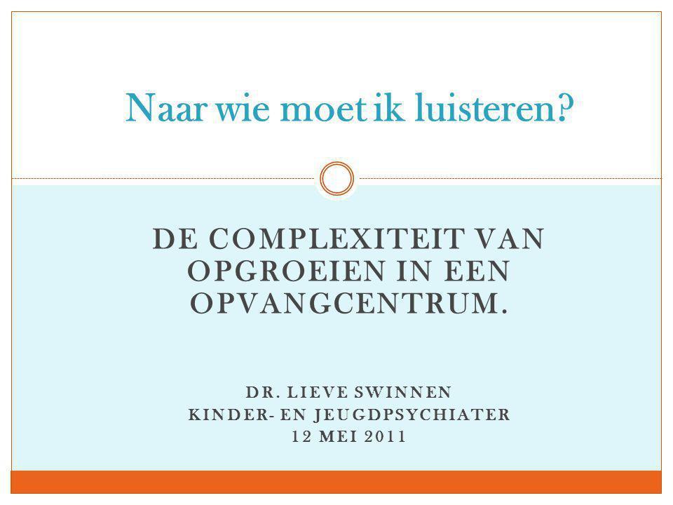 DE COMPLEXITEIT VAN OPGROEIEN IN EEN OPVANGCENTRUM. DR. LIEVE SWINNEN KINDER- EN JEUGDPSYCHIATER 12 MEI 2011 Naar wie moet ik luisteren?