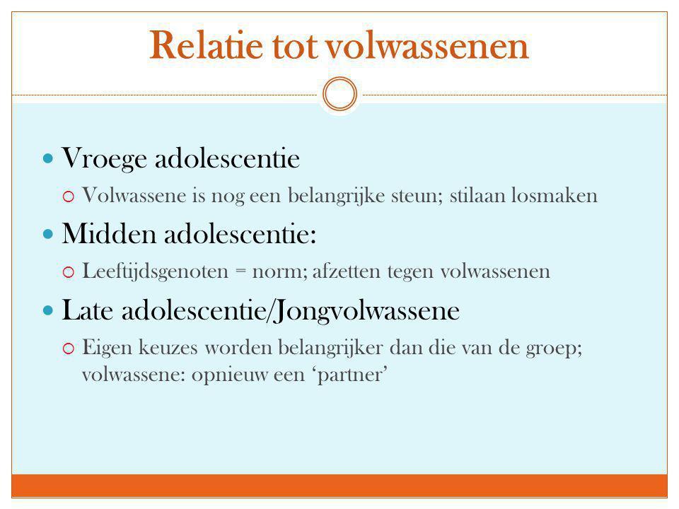 Relatie tot volwassenen  Vroege adolescentie  Volwassene is nog een belangrijke steun; stilaan losmaken  Midden adolescentie:  Leeftijdsgenoten =