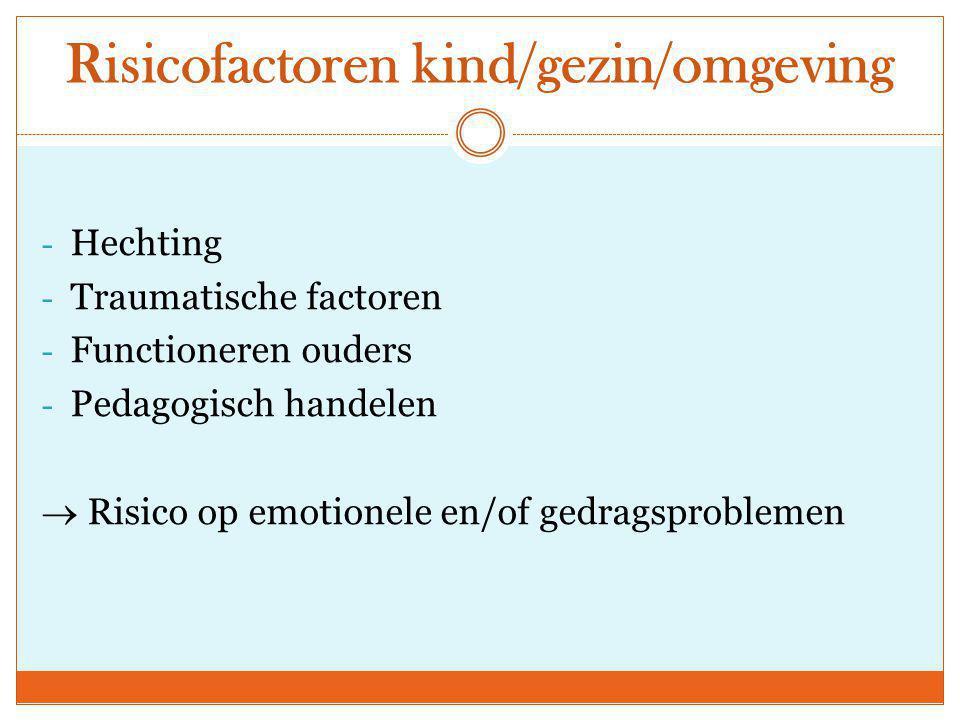 Risicofactoren kind/gezin/omgeving - Hechting - Traumatische factoren - Functioneren ouders - Pedagogisch handelen  Risico op emotionele en/of gedrag