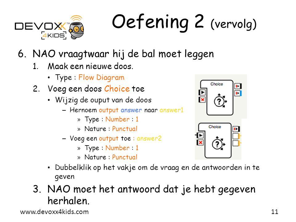 www.devoxx4kids.com Oefening 2 (vervolg) 6.NAO vraagt  waar hij de bal moet leggen 1.Maak een nieuwe doos. • Type : Flow Diagram 2.Voeg een doos Choi