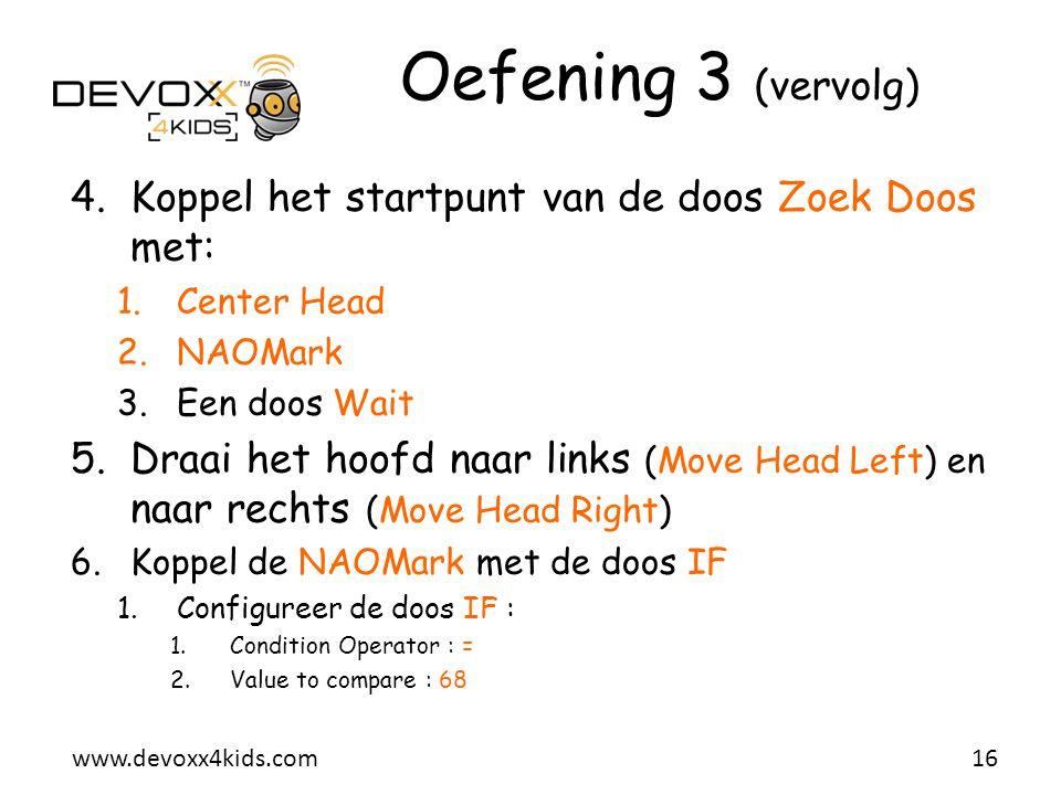 www.devoxx4kids.com Oefening 3 (vervolg) 4.Koppel het startpunt van de doos Zoek Doos met: 1.Center Head 2.NAOMark 3.Een doos Wait 5.Draai het hoofd n