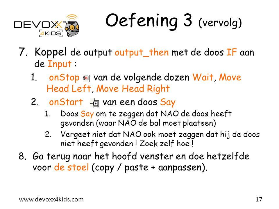 www.devoxx4kids.com Oefening 3 (vervolg) 7.Koppel de output output_then met de doos IF aan de Input : 1. onStop van de volgende dozen Wait, Move Head