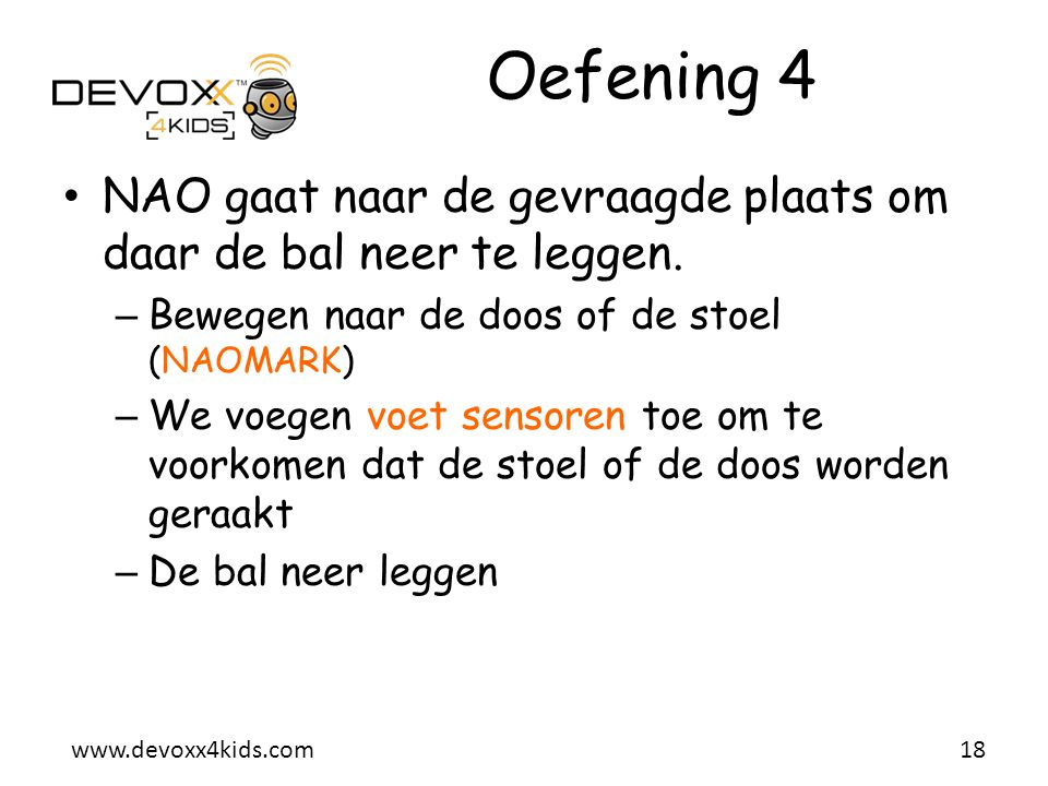 www.devoxx4kids.com Oefening 4 • NAO gaat naar de gevraagde plaats om daar de bal neer te leggen. – Bewegen naar de doos of de stoel (NAOMARK) – We vo