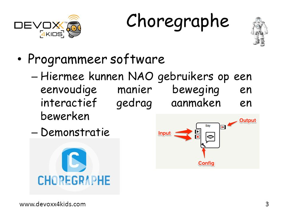 www.devoxx4kids.com Choregraphe • Programmeer software – Hiermee kunnen NAO gebruikers op een eenvoudige manier beweging en interactief gedrag aanmake