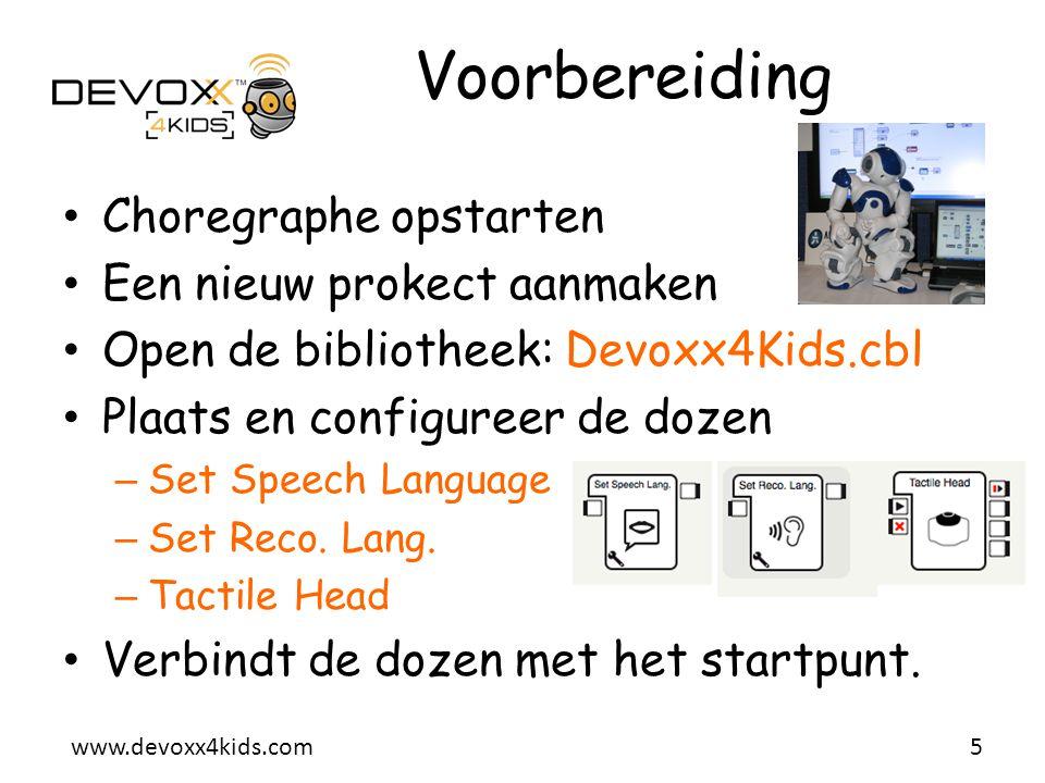 www.devoxx4kids.com Voorbereiding • Choregraphe opstarten • Een nieuw prokect aanmaken • Open de bibliotheek: Devoxx4Kids.cbl • Plaats en configureer