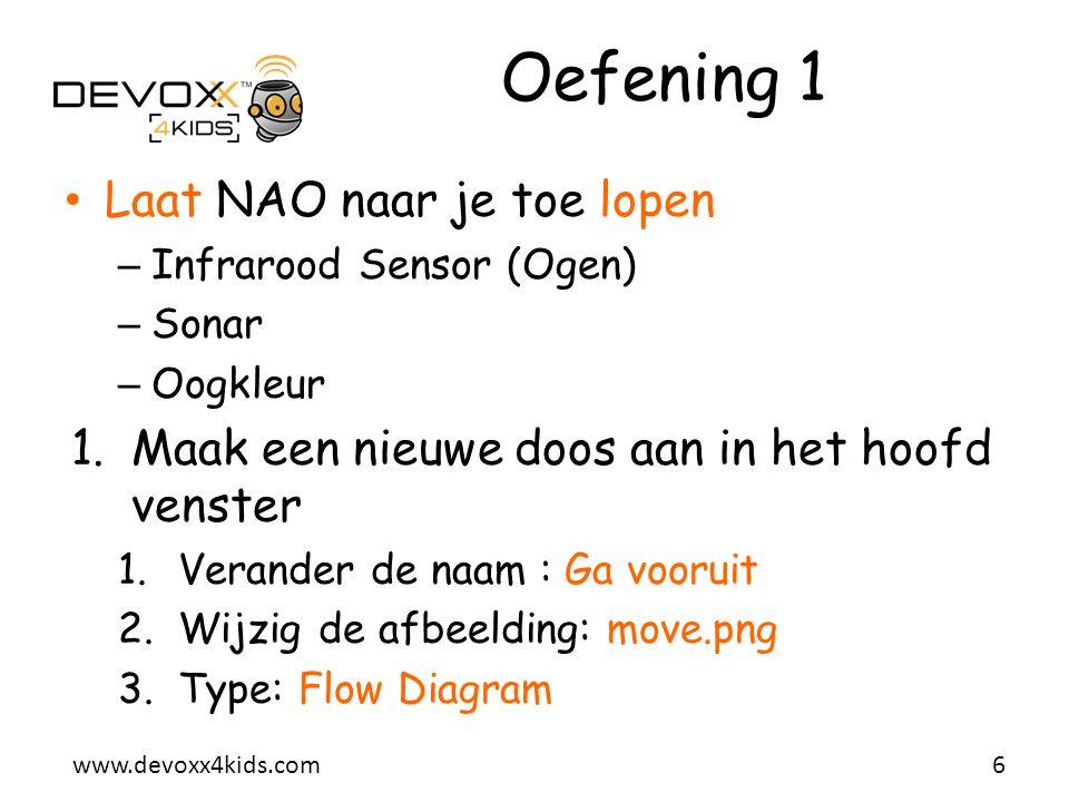 www.devoxx4kids.com 2.In de nieuwe doos Ga vooruit 1.Laat NAO recht staan (Stand Up) 2.Walk Tracker 1.Groene ogen als NAO je heeft gevonden (Eye Leds) 2.Rode ogen als hij je niet meer ziet (Eye Leds) 3.Gebruik de Sonar van NAO 1.Detecteert een obstakel (jezelf) 2.Stop de Walk Tracker 3.Koppel de sensor van NAO's hoofd aan de nieuwe doos Oefening 1 (vervolg) 7