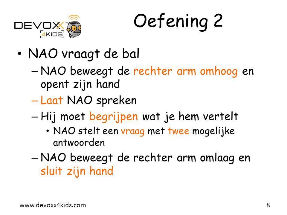 www.devoxx4kids.com Oefening 2 • NAO vraagt de bal – NAO beweegt de rechter arm omhoog en opent zijn hand – Laat NAO spreken – Hij moet begrijpen wat