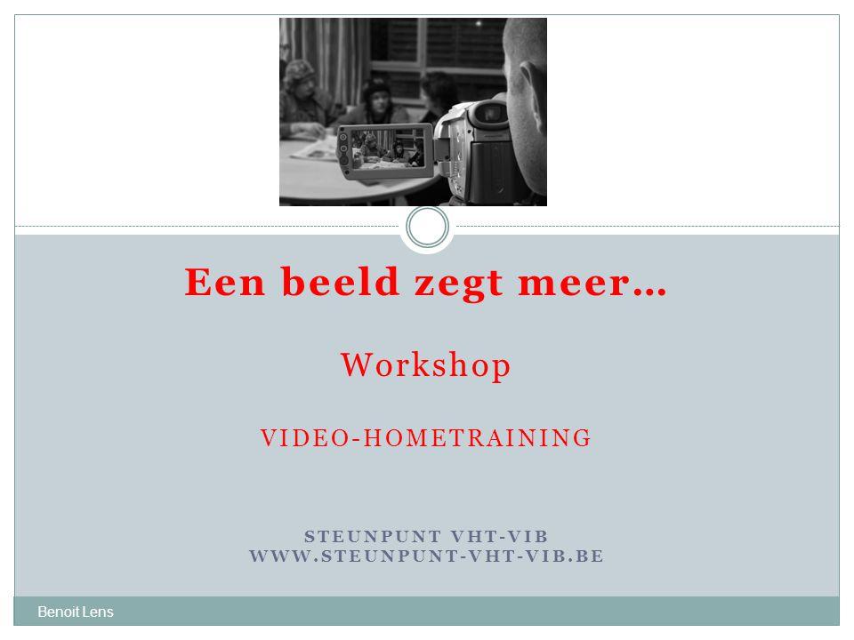 Benoit Lens Een beeld zegt meer… Workshop VIDEO-HOMETRAINING STEUNPUNT VHT-VIB WWW.STEUNPUNT-VHT-VIB.BE 2010