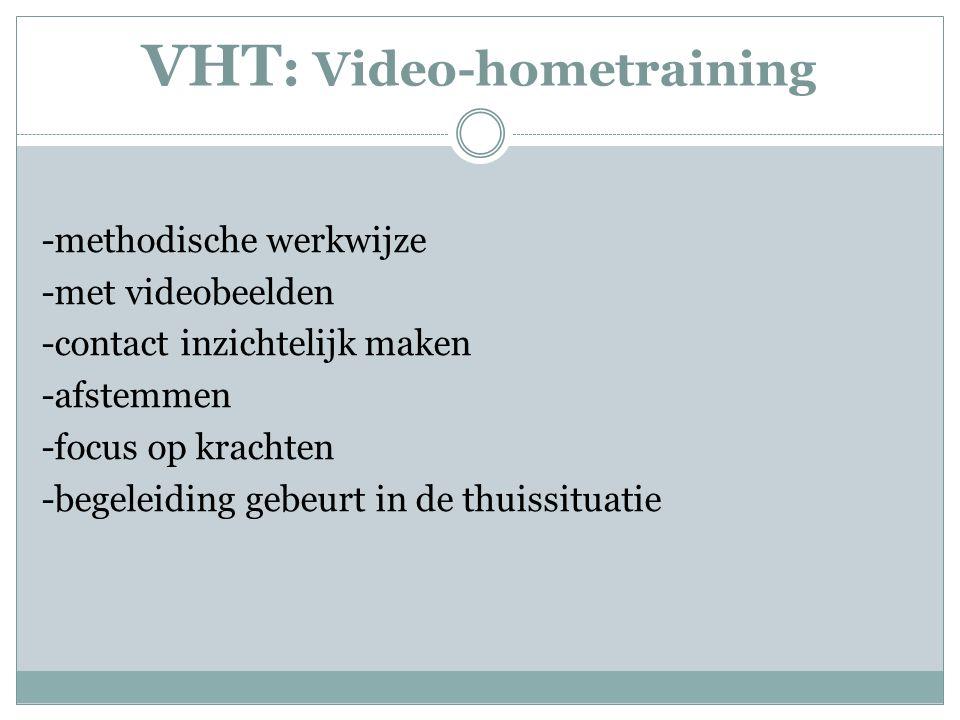 VHT : Video-hometraining -methodische werkwijze -met videobeelden -contact inzichtelijk maken -afstemmen -focus op krachten -begeleiding gebeurt in de