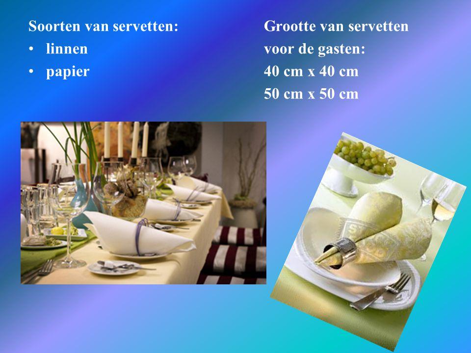 Soorten van servetten:Grootte van servetten •linnen voor de gasten: •papier 40 cm x 40 cm 50 cm x 50 cm