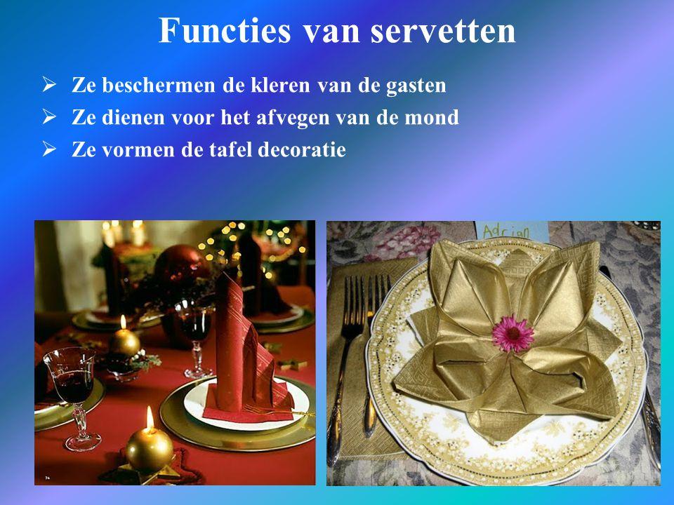 Functies van servetten  Ze beschermen de kleren van de gasten  Ze dienen voor het afvegen van de mond  Ze vormen de tafel decoratie