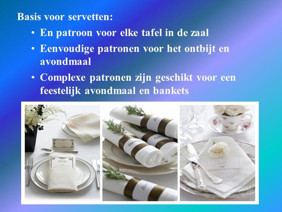 Basis voor servetten: •En patroon voor elke tafel in de zaal •Eenvoudige patronen voor het ontbijt en avondmaal •Complexe patronen zijn geschikt voor