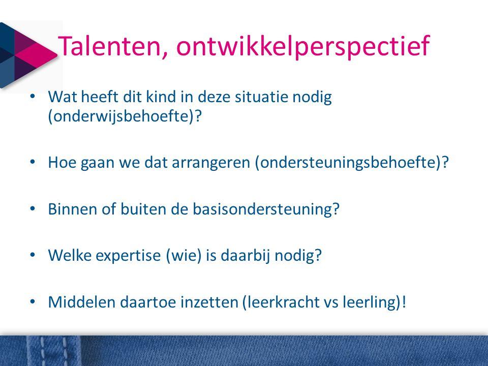 Talenten, ontwikkelperspectief • Wat heeft dit kind in deze situatie nodig (onderwijsbehoefte)? • Hoe gaan we dat arrangeren (ondersteuningsbehoefte)?