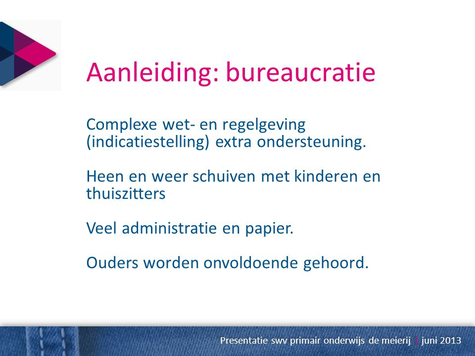 Aanleiding: bureaucratie Complexe wet- en regelgeving (indicatiestelling) extra ondersteuning. Heen en weer schuiven met kinderen en thuiszitters Veel