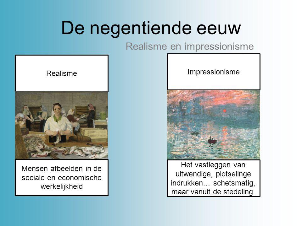 De negentiende eeuw Realisme en impressionisme Realisme Mensen afbeelden in de sociale en economische werkelijkheid Impressionisme Het vastleggen van