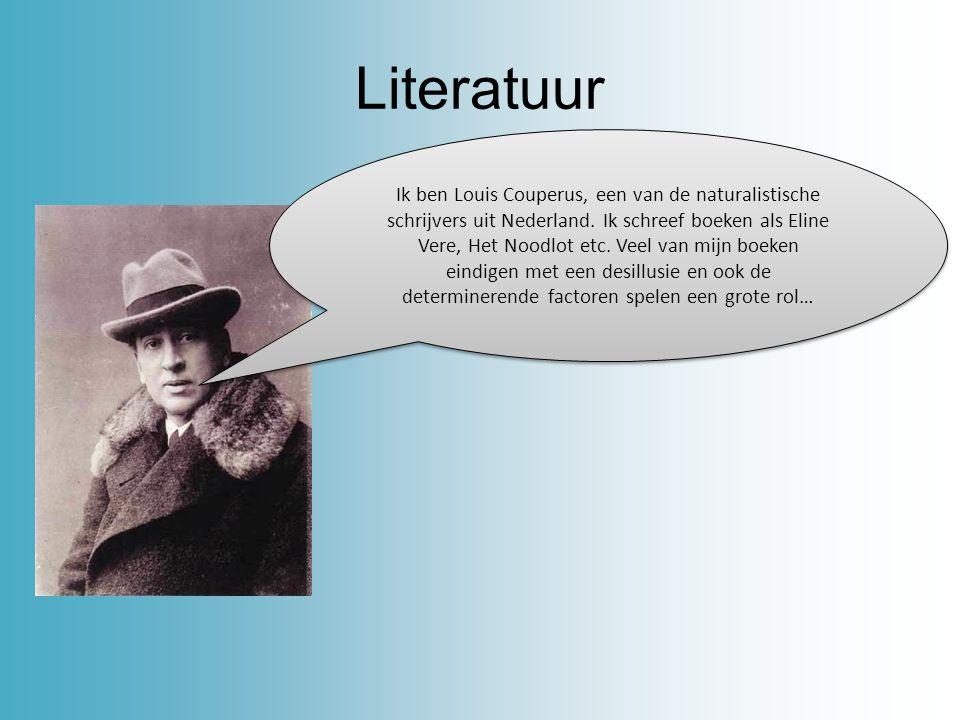 Literatuur Ik ben Louis Couperus, een van de naturalistische schrijvers uit Nederland. Ik schreef boeken als Eline Vere, Het Noodlot etc. Veel van mij
