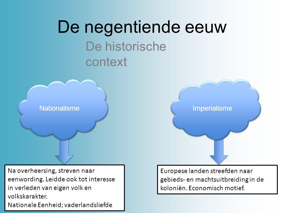 De negentiende eeuw De historische context Nationalisme Imperialisme Na overheersing, streven naar eenwording. Leidde ook tot interesse in verleden va