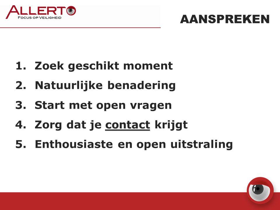 AANSPREKEN 1. Zoek geschikt moment 2. Natuurlijke benadering 3. Start met open vragen contact 4. Zorg dat je contact krijgt 5. Enthousiaste en open ui