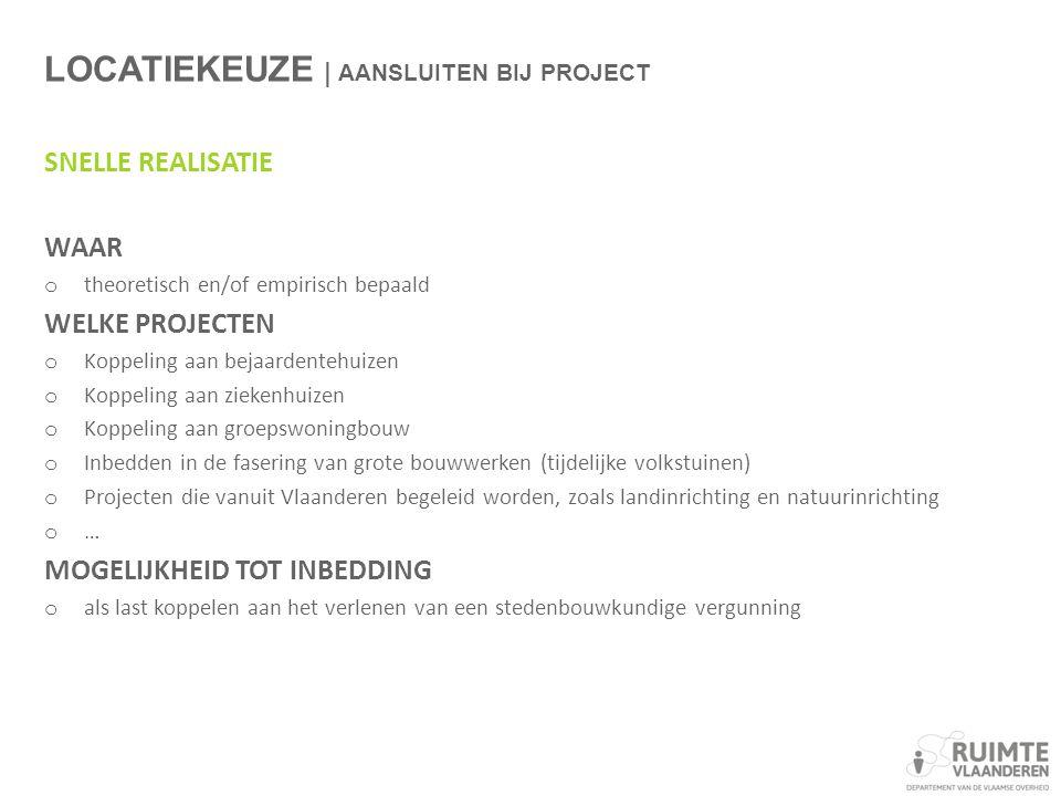 LOCATIEKEUZE | AANSLUITEN BIJ PROJECT SNELLE REALISATIE WAAR o theoretisch en/of empirisch bepaald WELKE PROJECTEN o Koppeling aan bejaardentehuizen o Koppeling aan ziekenhuizen o Koppeling aan groepswoningbouw o Inbedden in de fasering van grote bouwwerken (tijdelijke volkstuinen) o Projecten die vanuit Vlaanderen begeleid worden, zoals landinrichting en natuurinrichting o … MOGELIJKHEID TOT INBEDDING o als last koppelen aan het verlenen van een stedenbouwkundige vergunning