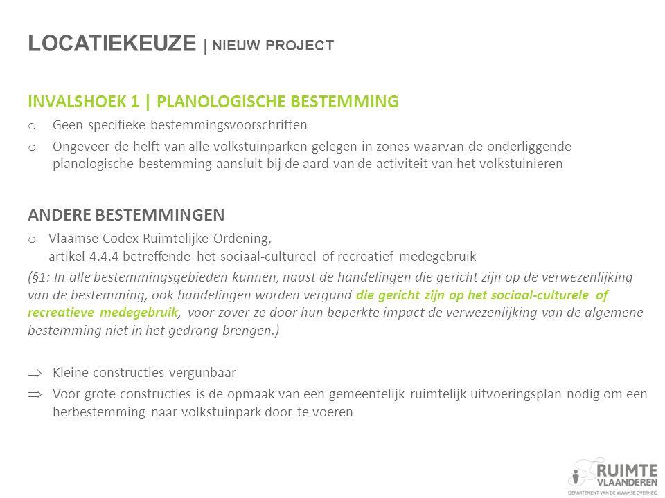 LOCATIEKEUZE | NIEUW PROJECT INVALSHOEK 1 | PLANOLOGISCHE BESTEMMING o Geen specifieke bestemmingsvoorschriften o Ongeveer de helft van alle volkstuinparken gelegen in zones waarvan de onderliggende planologische bestemming aansluit bij de aard van de activiteit van het volkstuinieren ANDERE BESTEMMINGEN o Vlaamse Codex Ruimtelijke Ordening, artikel 4.4.4 betreffende het sociaal-cultureel of recreatief medegebruik (§1: In alle bestemmingsgebieden kunnen, naast de handelingen die gericht zijn op de verwezenlijking van de bestemming, ook handelingen worden vergund die gericht zijn op het sociaal-culturele of recreatieve medegebruik, voor zover ze door hun beperkte impact de verwezenlijking van de algemene bestemming niet in het gedrang brengen.)  Kleine constructies vergunbaar  Voor grote constructies is de opmaak van een gemeentelijk ruimtelijk uitvoeringsplan nodig om een herbestemming naar volkstuinpark door te voeren