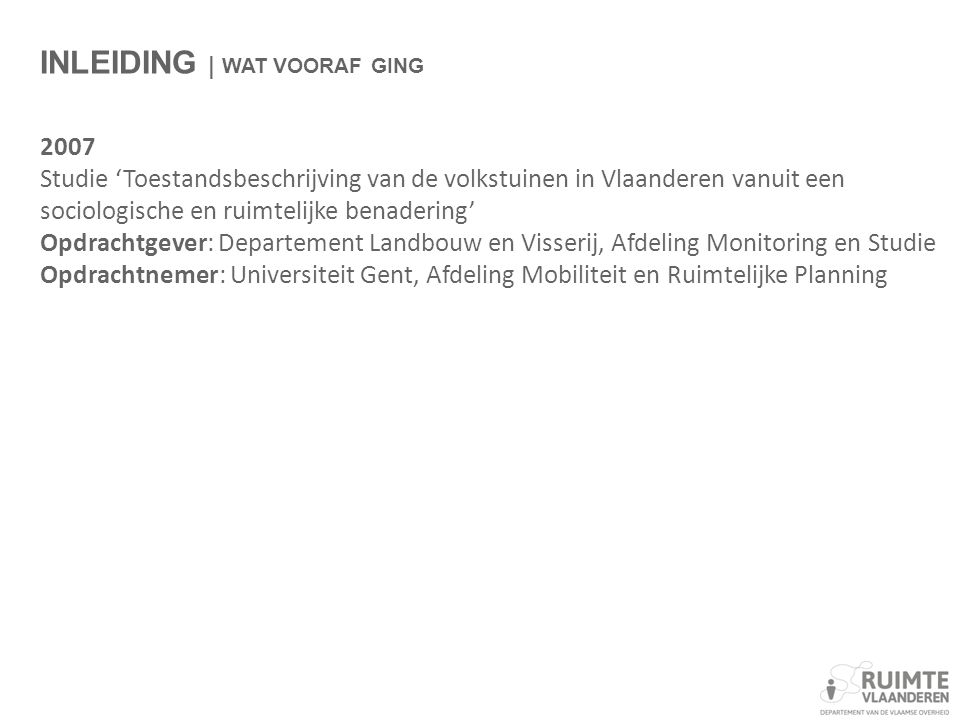 INLEIDING | WAT VOORAF GING 2007 Studie 'Toestandsbeschrijving van de volkstuinen in Vlaanderen vanuit een sociologische en ruimtelijke benadering' Opdrachtgever: Departement Landbouw en Visserij, Afdeling Monitoring en Studie Opdrachtnemer: Universiteit Gent, Afdeling Mobiliteit en Ruimtelijke Planning