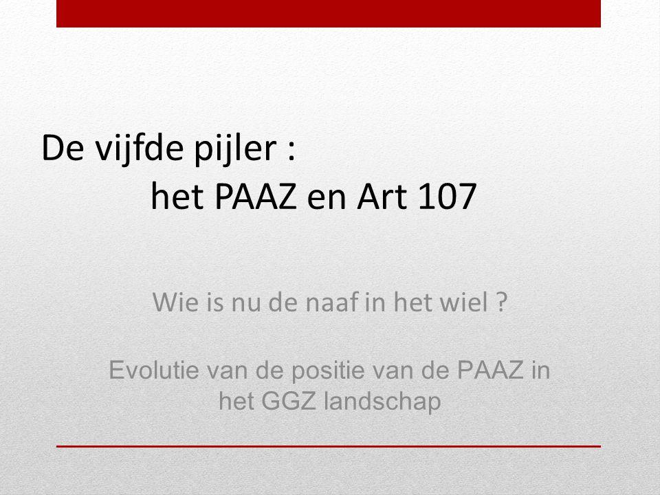 De vijfde pijler : het PAAZ en Art 107 Wie is nu de naaf in het wiel ? Evolutie van de positie van de PAAZ in het GGZ landschap