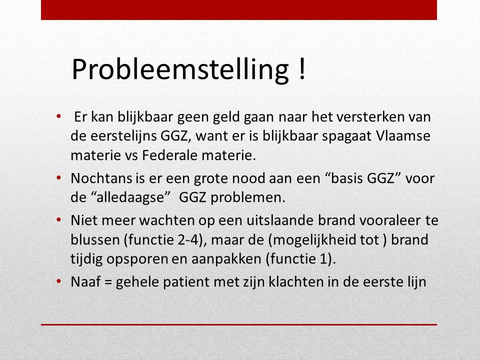 Probleemstelling ! • Er kan blijkbaar geen geld gaan naar het versterken van de eerstelijns GGZ, want er is blijkbaar spagaat Vlaamse materie vs Feder