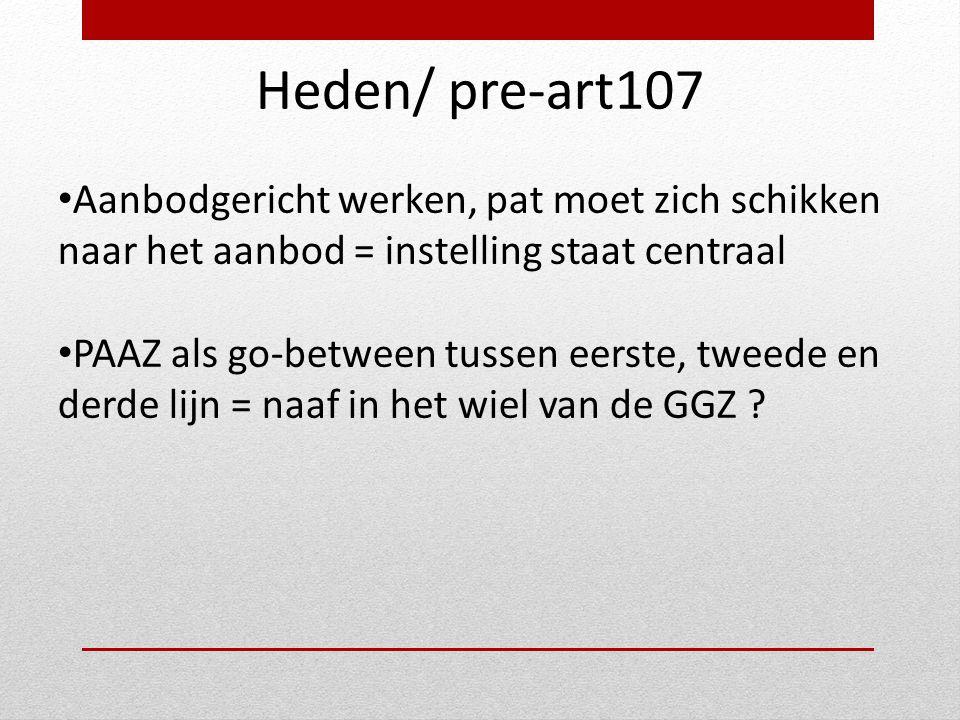 Heden/ pre-art107 • Aanbodgericht werken, pat moet zich schikken naar het aanbod = instelling staat centraal • PAAZ als go-between tussen eerste, twee