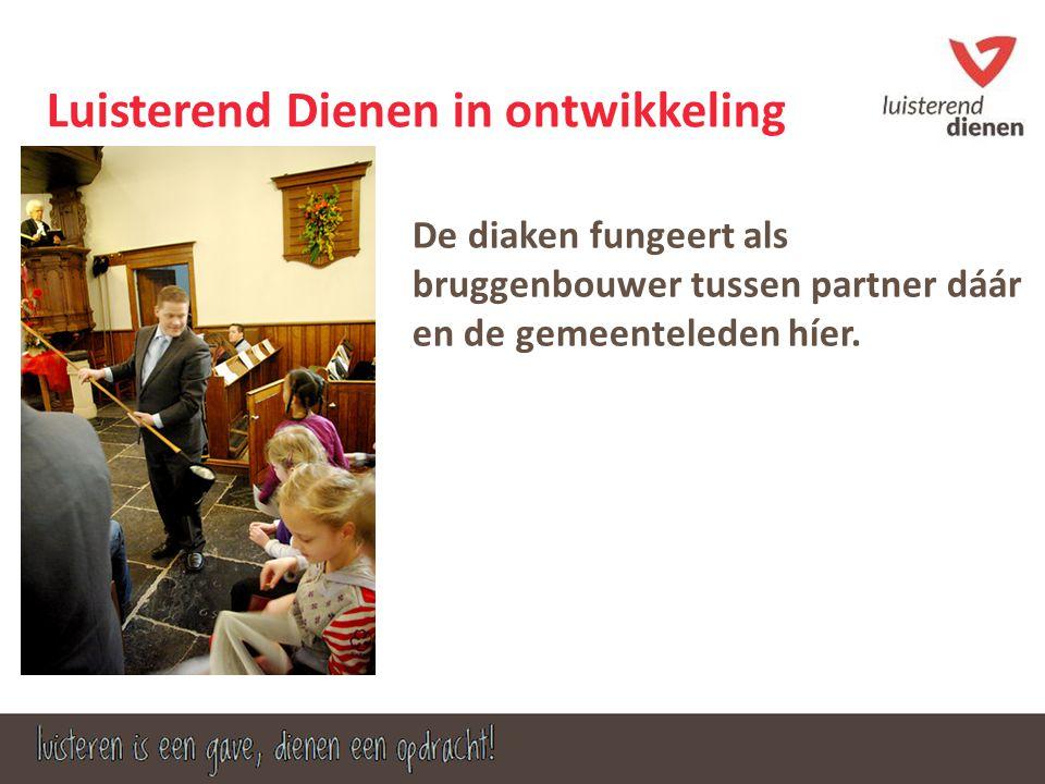 Luisterend Dienen in ontwikkeling De diaken fungeert als bruggenbouwer tussen partner dáár en de gemeenteleden híer.
