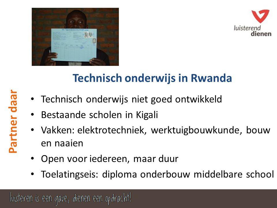 • Technisch onderwijs niet goed ontwikkeld • Bestaande scholen in Kigali • Vakken: elektrotechniek, werktuigbouwkunde, bouw en naaien • Open voor iedereen, maar duur • Toelatingseis: diploma onderbouw middelbare school Technisch onderwijs in Rwanda Partner daar