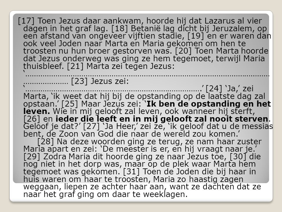 [17] Toen Jezus daar aankwam, hoorde hij dat Lazarus al vier dagen in het graf lag.