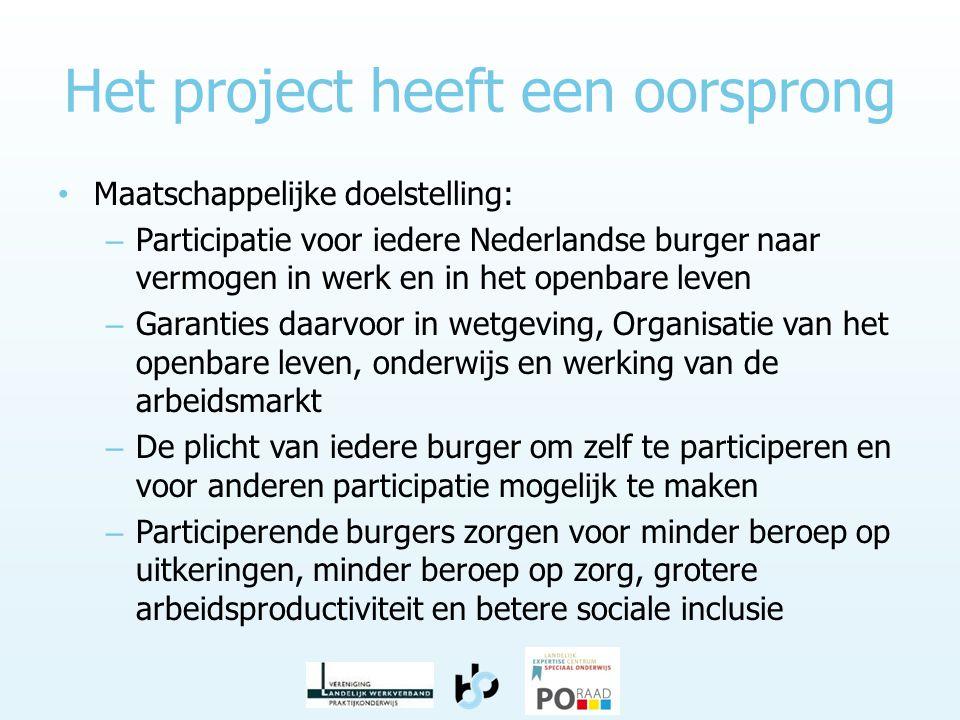 Het project heeft een oorsprong • Maatschappelijke doelstelling: – Participatie voor iedere Nederlandse burger naar vermogen in werk en in het openbare leven – Garanties daarvoor in wetgeving, Organisatie van het openbare leven, onderwijs en werking van de arbeidsmarkt – De plicht van iedere burger om zelf te participeren en voor anderen participatie mogelijk te maken – Participerende burgers zorgen voor minder beroep op uitkeringen, minder beroep op zorg, grotere arbeidsproductiviteit en betere sociale inclusie