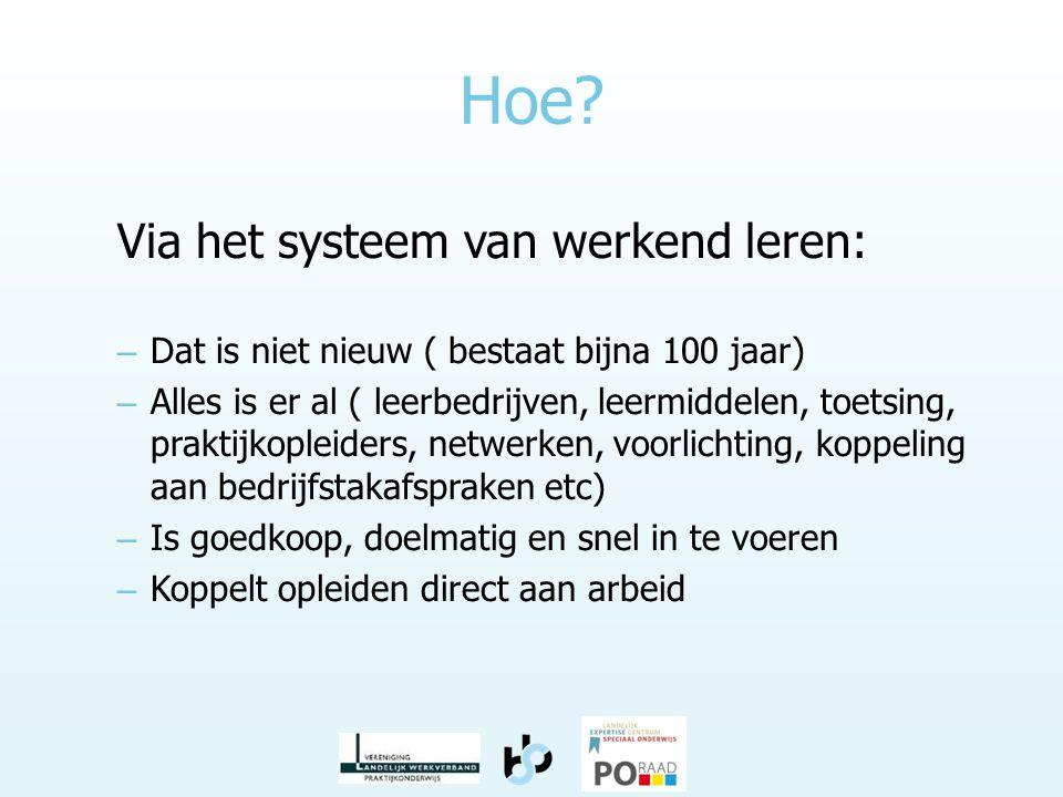 Hoe? Via het systeem van werkend leren: – Dat is niet nieuw ( bestaat bijna 100 jaar) – Alles is er al ( leerbedrijven, leermiddelen, toetsing, prakti