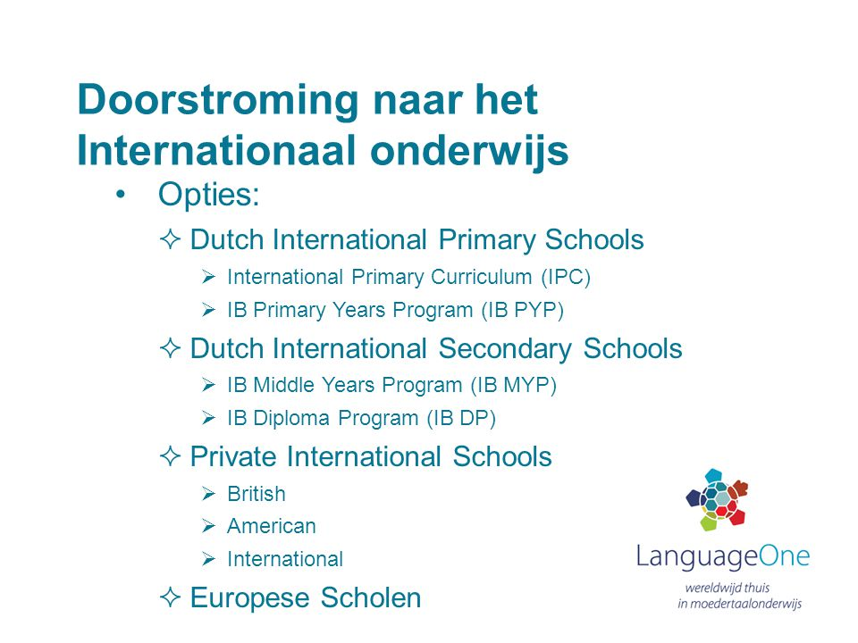 Doorstroming naar het Internationaal onderwijs •Opties:  Dutch International Primary Schools  International Primary Curriculum (IPC)  IB Primary Ye
