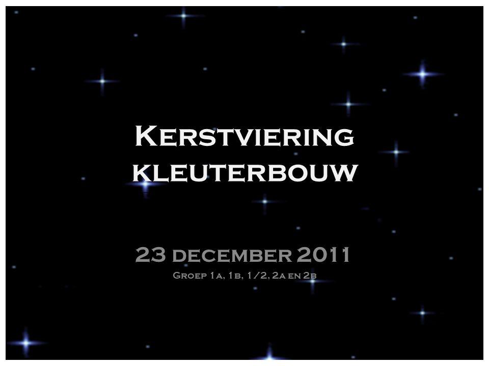 Kerstviering kleuterbouw 23 december 2011 Groep 1a, 1b, 1/2, 2a en 2b