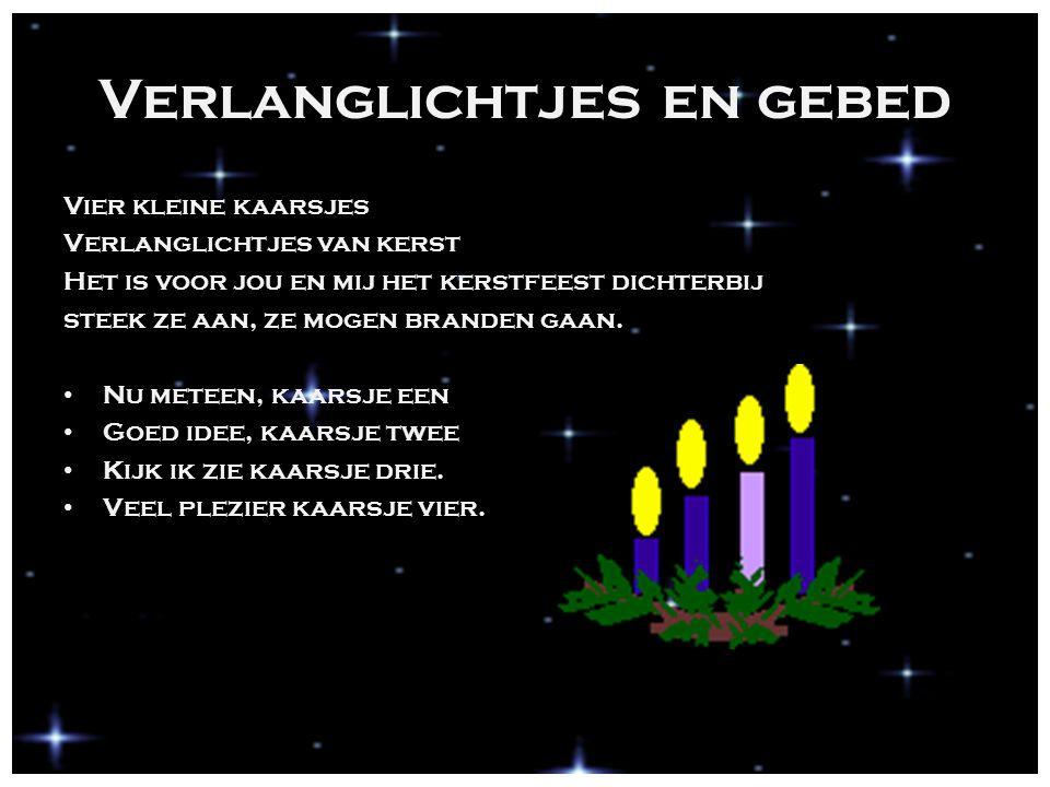 Verlanglichtjes en gebed Vier kleine kaarsjes Verlanglichtjes van kerst Het is voor jou en mij het kerstfeest dichterbij steek ze aan, ze mogen branden gaan.