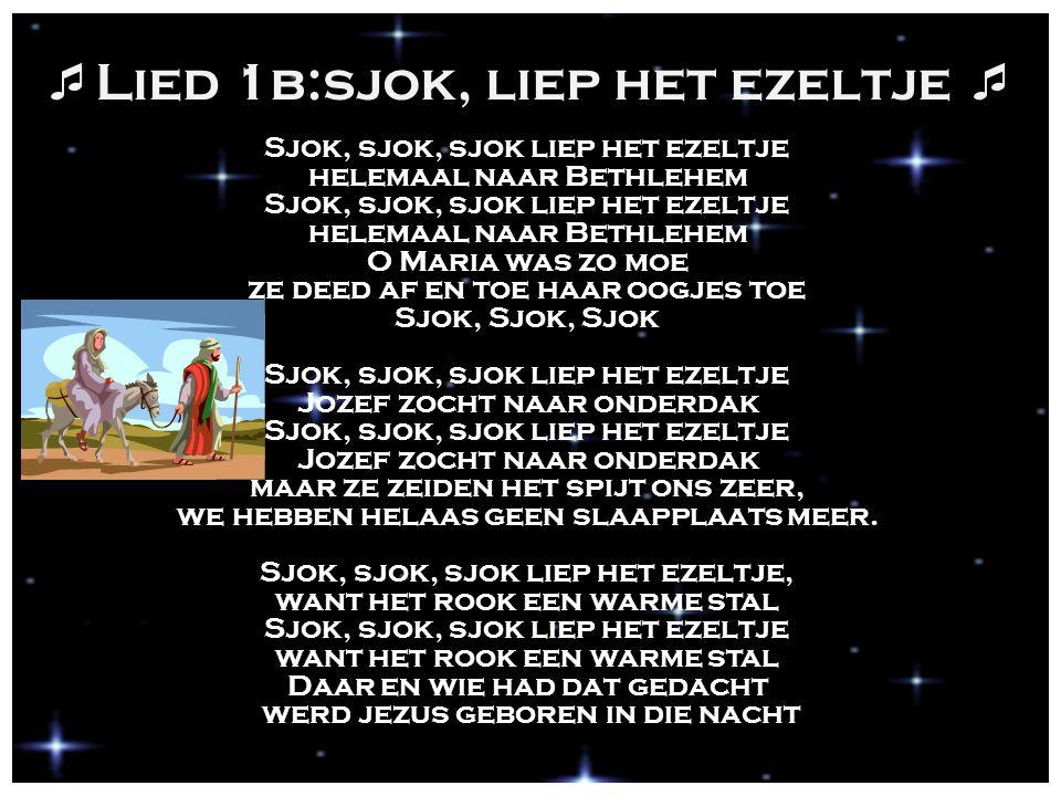  Lied 1b:sjok, liep het ezeltje  Sjok, sjok, sjok liep het ezeltje helemaal naar Bethlehem Sjok, sjok, sjok liep het ezeltje helemaal naar Bethlehem O Maria was zo moe ze deed af en toe haar oogjes toe Sjok, Sjok, Sjok Sjok, sjok, sjok liep het ezeltje Jozef zocht naar onderdak Sjok, sjok, sjok liep het ezeltje Jozef zocht naar onderdak maar ze zeiden het spijt ons zeer, we hebben helaas geen slaapplaats meer.