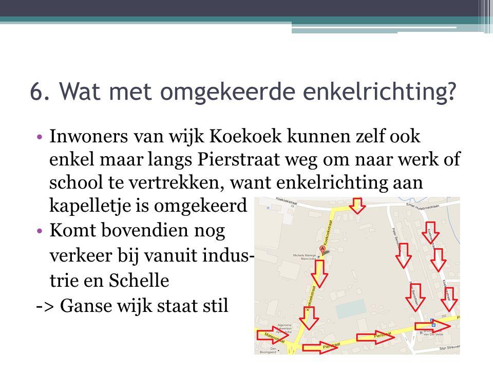 6. Wat met omgekeerde enkelrichting? •Inwoners van wijk Koekoek kunnen zelf ook enkel maar langs Pierstraat weg om naar werk of school te vertrekken,