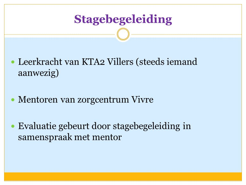 Stagebegeleiding  Leerkracht van KTA2 Villers (steeds iemand aanwezig)  Mentoren van zorgcentrum Vivre  Evaluatie gebeurt door stagebegeleiding in samenspraak met mentor