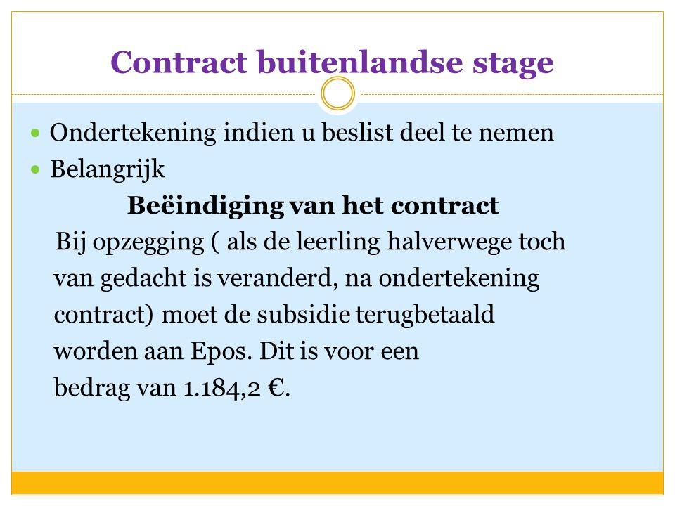 Contract buitenlandse stage  Ondertekening indien u beslist deel te nemen  Belangrijk Beëindiging van het contract Bij opzegging ( als de leerling halverwege toch van gedacht is veranderd, na ondertekening contract) moet de subsidie terugbetaald worden aan Epos.