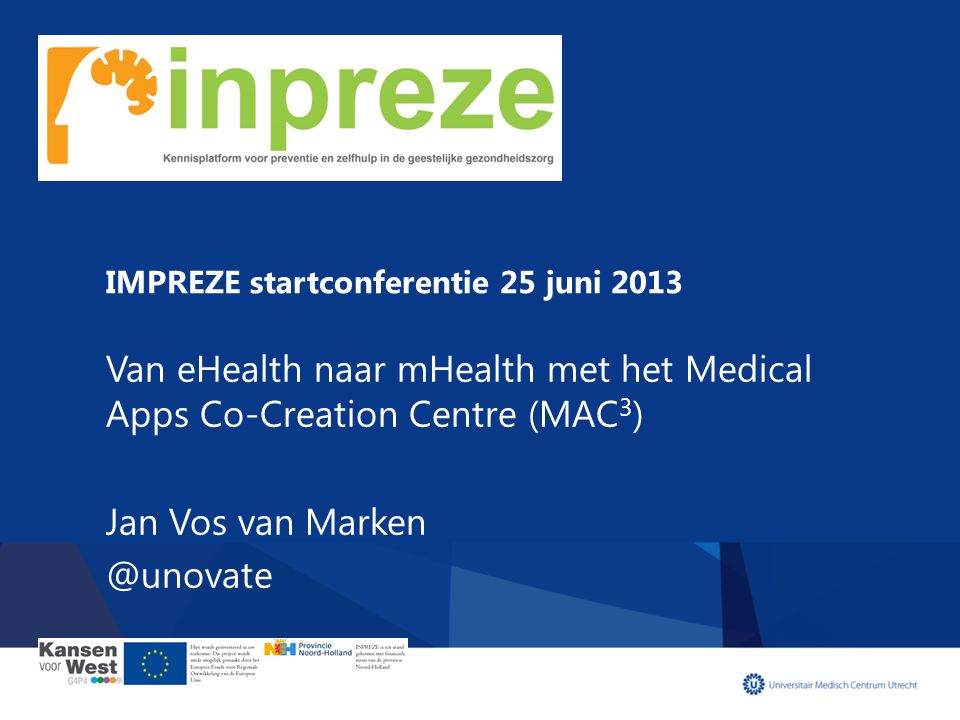IMPREZE startconferentie 25 juni 2013 Van eHealth naar mHealth met het Medical Apps Co-Creation Centre (MAC 3 ) Jan Vos van Marken @unovate